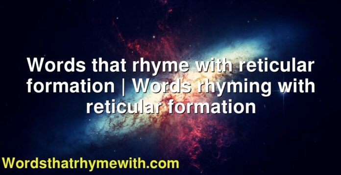 Words that rhyme with reticular formation | Words rhyming with reticular formation