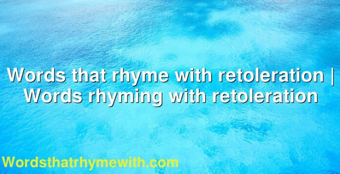Words that rhyme with retoleration | Words rhyming with retoleration