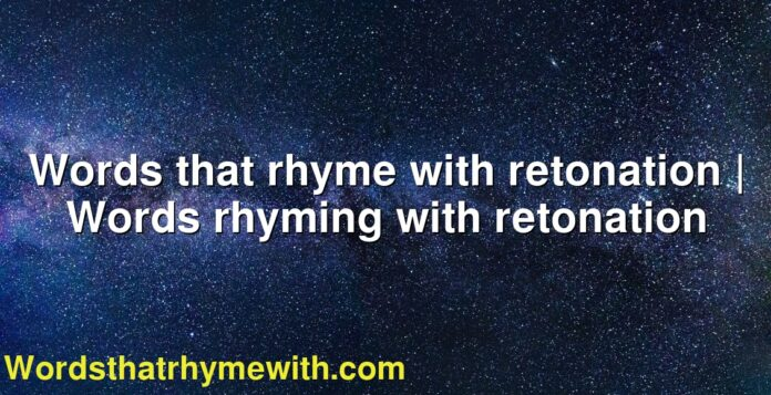 Words that rhyme with retonation | Words rhyming with retonation