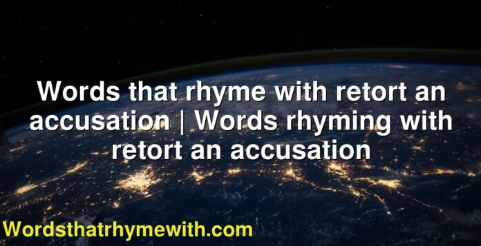 Words that rhyme with retort an accusation | Words rhyming with retort an accusation