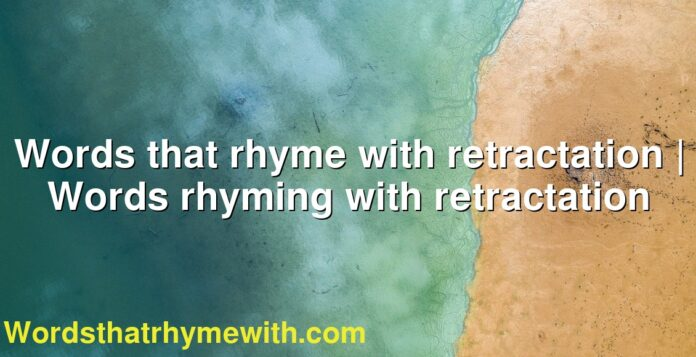 Words that rhyme with retractation | Words rhyming with retractation