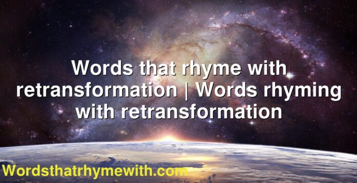 Words that rhyme with retransformation | Words rhyming with retransformation