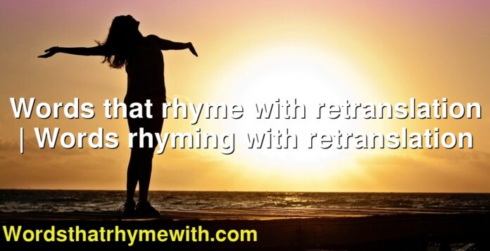 Words that rhyme with retranslation | Words rhyming with retranslation