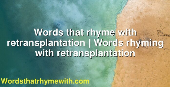 Words that rhyme with retransplantation   Words rhyming with retransplantation