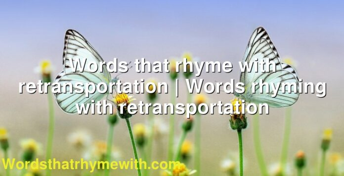Words that rhyme with retransportation | Words rhyming with retransportation