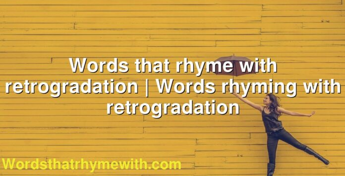 Words that rhyme with retrogradation | Words rhyming with retrogradation