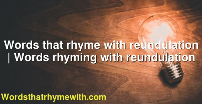 Words that rhyme with reundulation | Words rhyming with reundulation