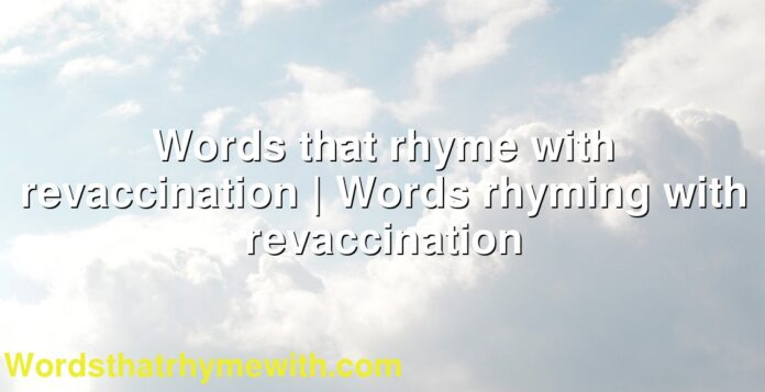 Words that rhyme with revaccination   Words rhyming with revaccination