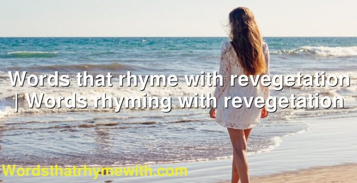 Words that rhyme with revegetation | Words rhyming with revegetation