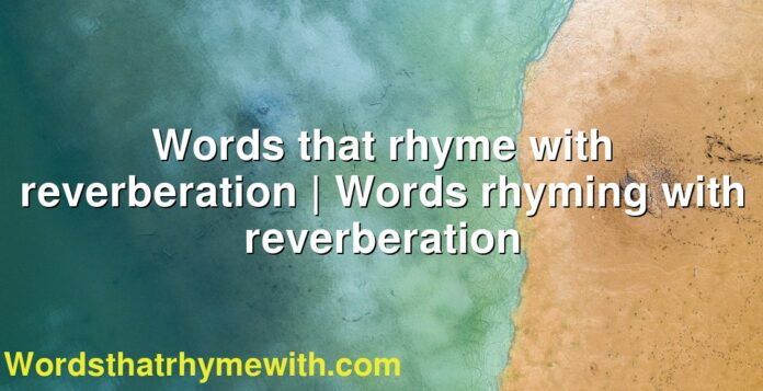 Words that rhyme with reverberation | Words rhyming with reverberation
