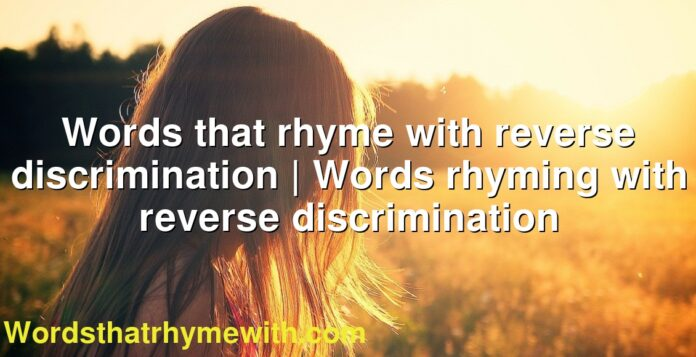 Words that rhyme with reverse discrimination | Words rhyming with reverse discrimination