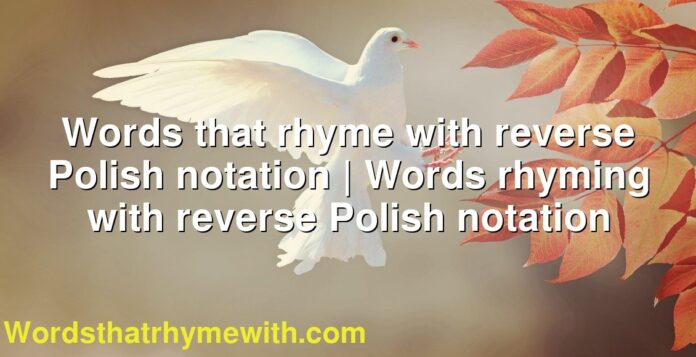 Words that rhyme with reverse Polish notation | Words rhyming with reverse Polish notation