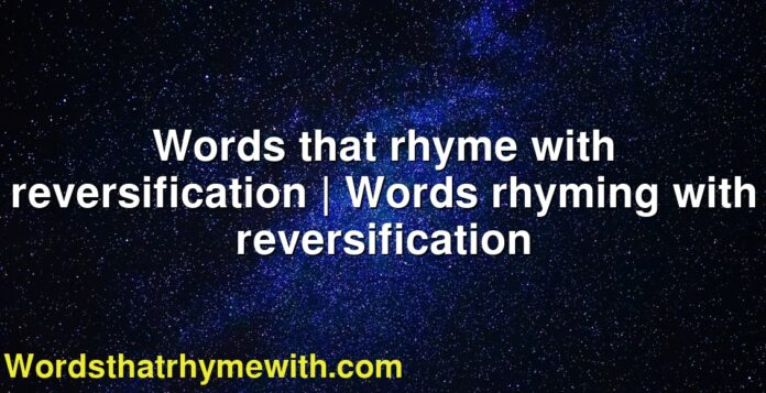 Words that rhyme with reversification   Words rhyming with reversification
