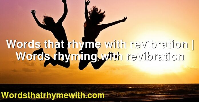 Words that rhyme with revibration | Words rhyming with revibration