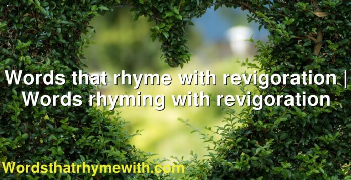 Words that rhyme with revigoration | Words rhyming with revigoration