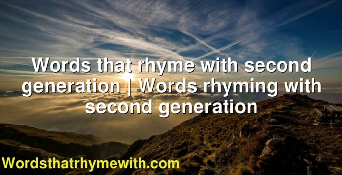 Words that rhyme with second generation | Words rhyming with second generation