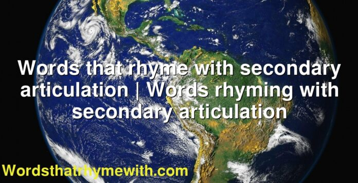 Words that rhyme with secondary articulation | Words rhyming with secondary articulation