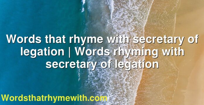 Words that rhyme with secretary of legation | Words rhyming with secretary of legation