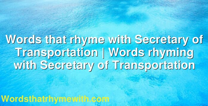 Words that rhyme with Secretary of Transportation | Words rhyming with Secretary of Transportation