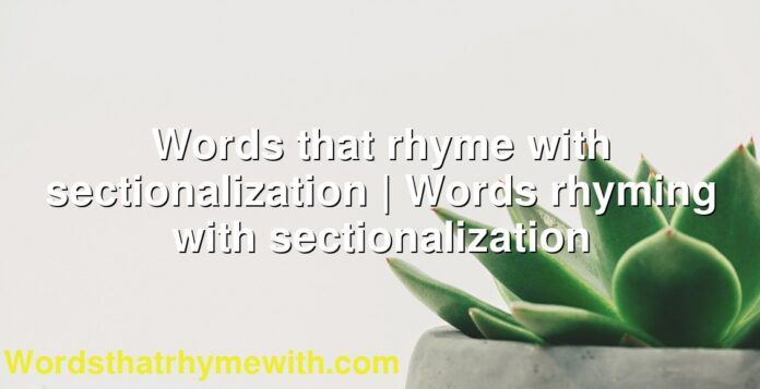 Words that rhyme with sectionalization | Words rhyming with sectionalization