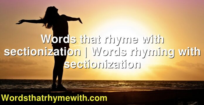 Words that rhyme with sectionization | Words rhyming with sectionization