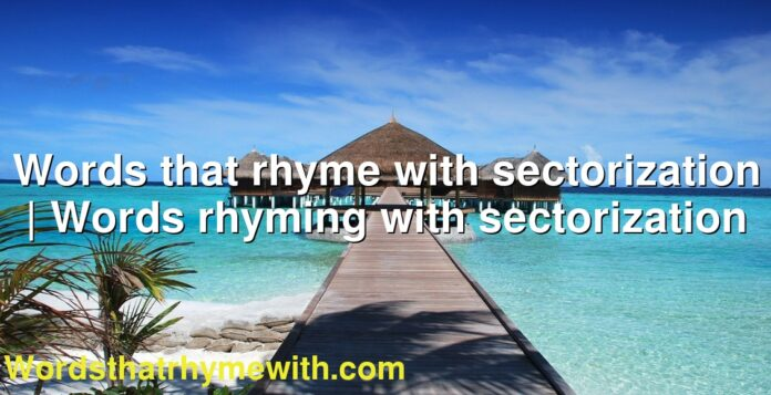 Words that rhyme with sectorization | Words rhyming with sectorization