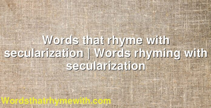 Words that rhyme with secularization | Words rhyming with secularization