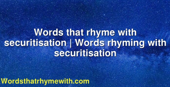 Words that rhyme with securitisation   Words rhyming with securitisation