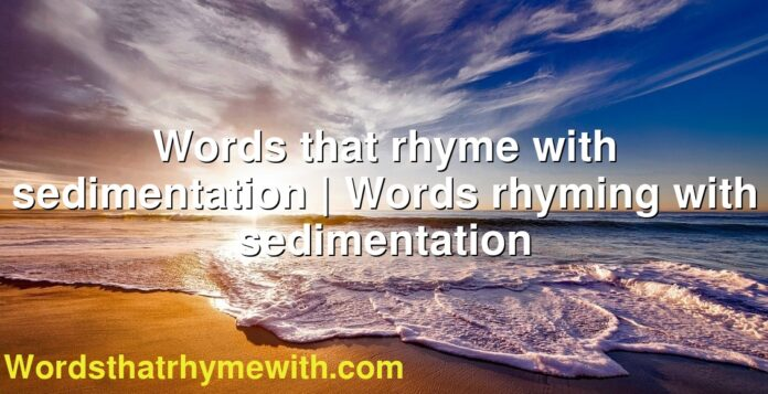Words that rhyme with sedimentation | Words rhyming with sedimentation
