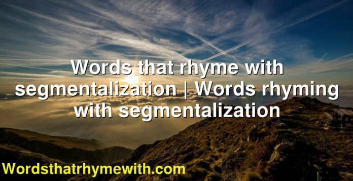 Words that rhyme with segmentalization | Words rhyming with segmentalization