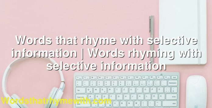 Words that rhyme with selective information | Words rhyming with selective information
