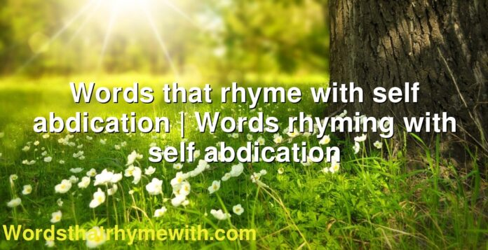 Words that rhyme with self abdication | Words rhyming with self abdication