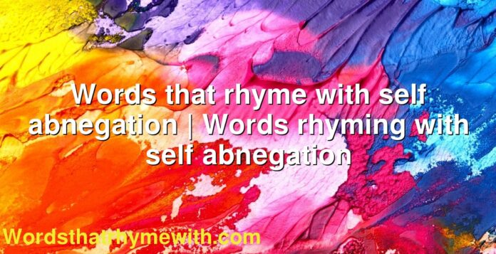 Words that rhyme with self abnegation | Words rhyming with self abnegation