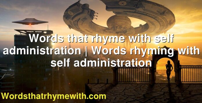 Words that rhyme with self administration | Words rhyming with self administration
