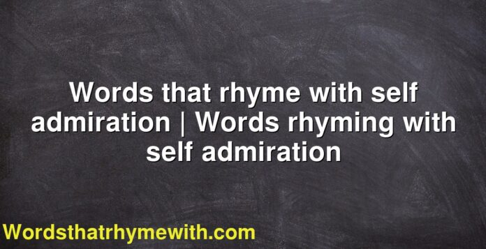 Words that rhyme with self admiration | Words rhyming with self admiration