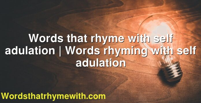 Words that rhyme with self adulation | Words rhyming with self adulation