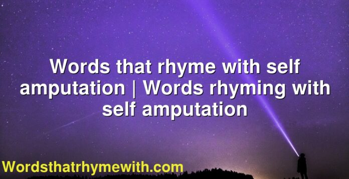 Words that rhyme with self amputation | Words rhyming with self amputation