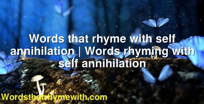 Words that rhyme with self annihilation | Words rhyming with self annihilation