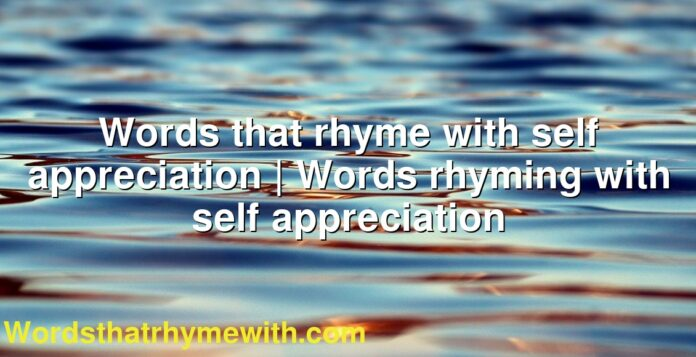 Words that rhyme with self appreciation | Words rhyming with self appreciation