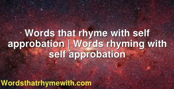 Words that rhyme with self approbation   Words rhyming with self approbation