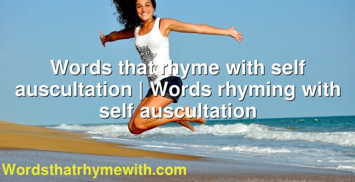 Words that rhyme with self auscultation | Words rhyming with self auscultation