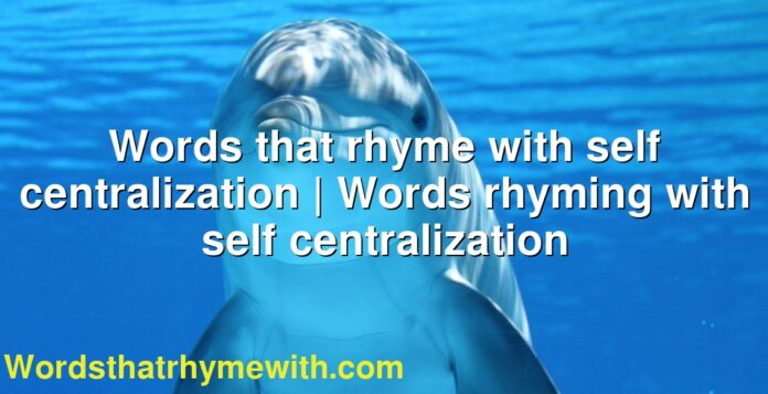 Words that rhyme with self centralization   Words rhyming with self centralization
