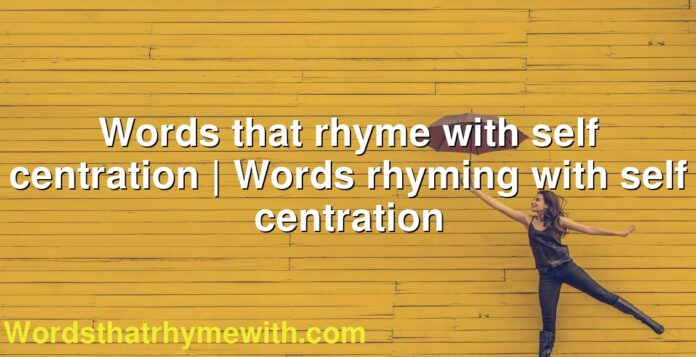 Words that rhyme with self centration | Words rhyming with self centration