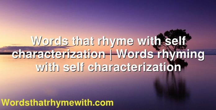 Words that rhyme with self characterization | Words rhyming with self characterization