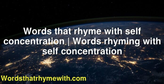 Words that rhyme with self concentration | Words rhyming with self concentration