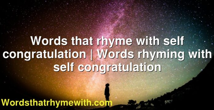 Words that rhyme with self congratulation | Words rhyming with self congratulation