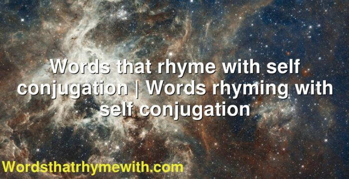 Words that rhyme with self conjugation | Words rhyming with self conjugation