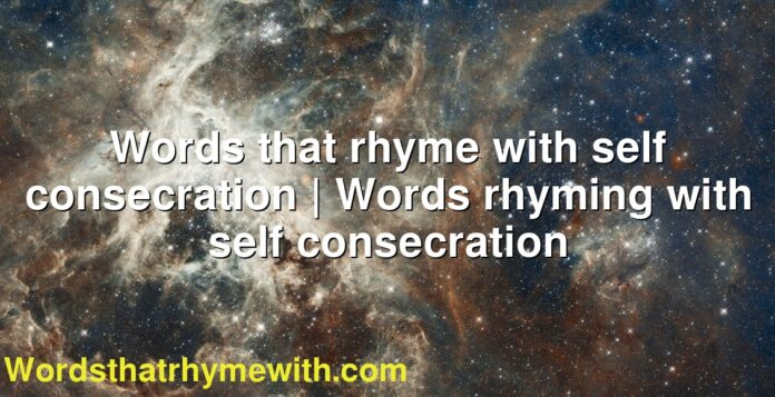 Words that rhyme with self consecration | Words rhyming with self consecration