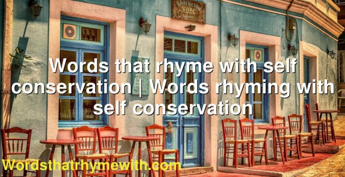 Words that rhyme with self conservation | Words rhyming with self conservation