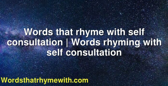 Words that rhyme with self consultation | Words rhyming with self consultation